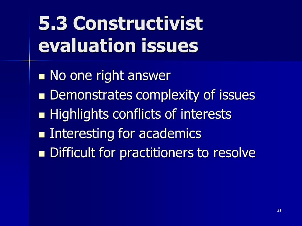 21 5.3 Constructivist evaluation issues No one right answer No one right answer Demonstrates complexity of issues Demonstrates complexity of issues Highlights conflicts of interests Highlights conflicts of interests Interesting for academics Interesting for academics Difficult for practitioners to resolve Difficult for practitioners to resolve