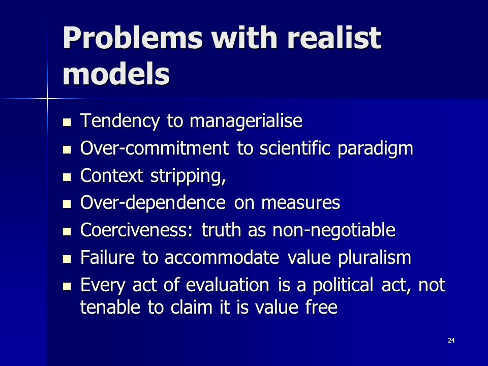 24 Problems with realist models Tendency to managerialise Tendency to managerialise Over-commitment to scientific paradigm Over-commitment to scientif