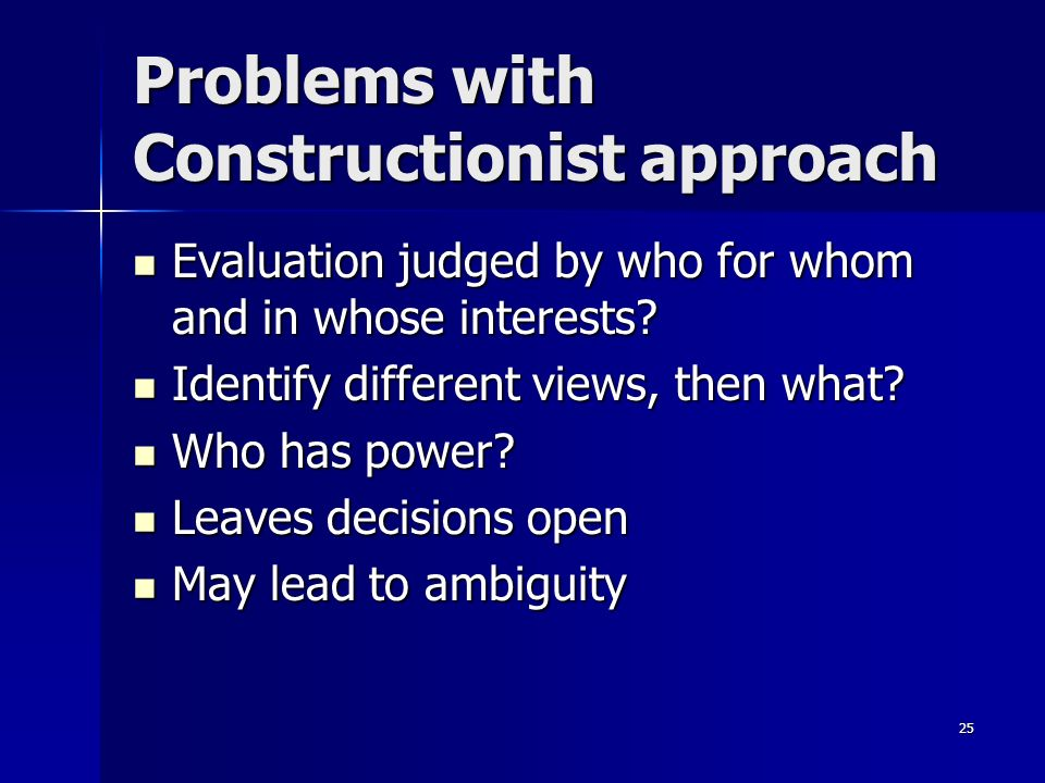 25 Problems with Constructionist approach Evaluation judged by who for whom and in whose interests? Evaluation judged by who for whom and in whose int