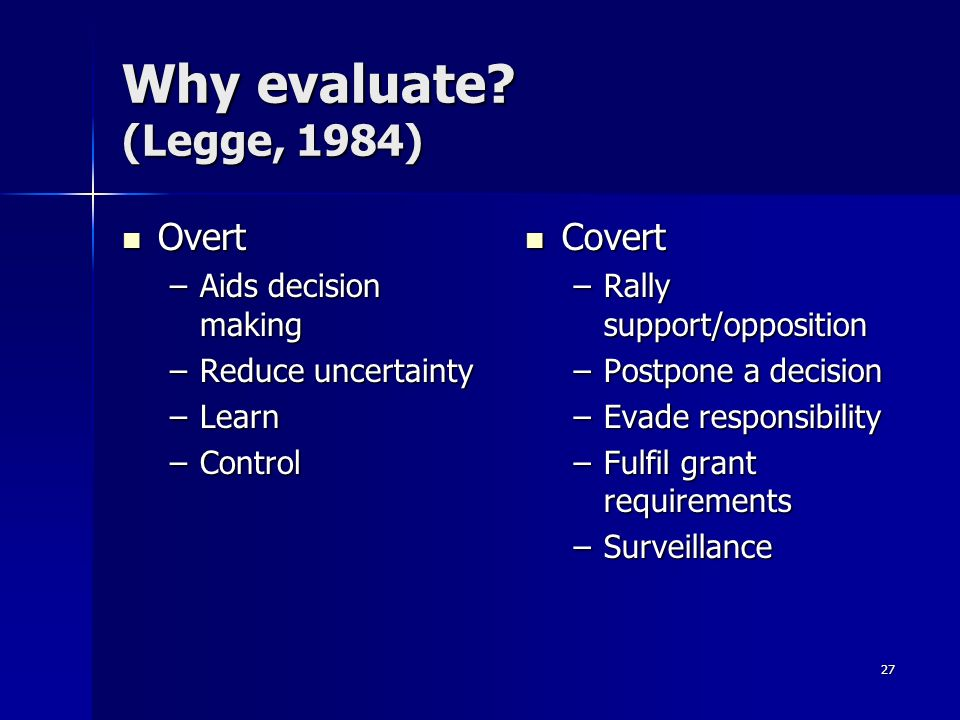 27 Why evaluate? (Legge, 1984) Overt Overt –Aids decision making –Reduce uncertainty –Learn –Control Covert Covert –Rally support/opposition –Postpone