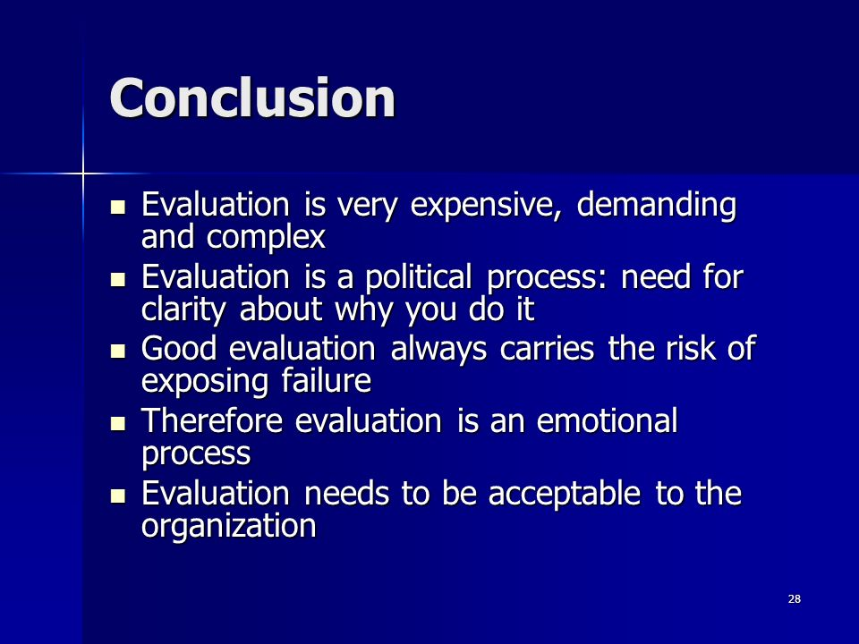 28 Conclusion Evaluation is very expensive, demanding and complex Evaluation is very expensive, demanding and complex Evaluation is a political proces