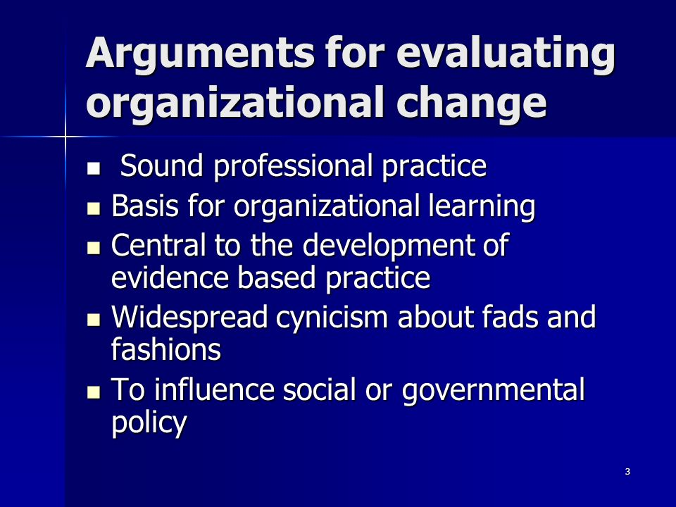3 Arguments for evaluating organizational change Sound professional practice Sound professional practice Basis for organizational learning Basis for organizational learning Central to the development of evidence based practice Central to the development of evidence based practice Widespread cynicism about fads and fashions Widespread cynicism about fads and fashions To influence social or governmental policy To influence social or governmental policy