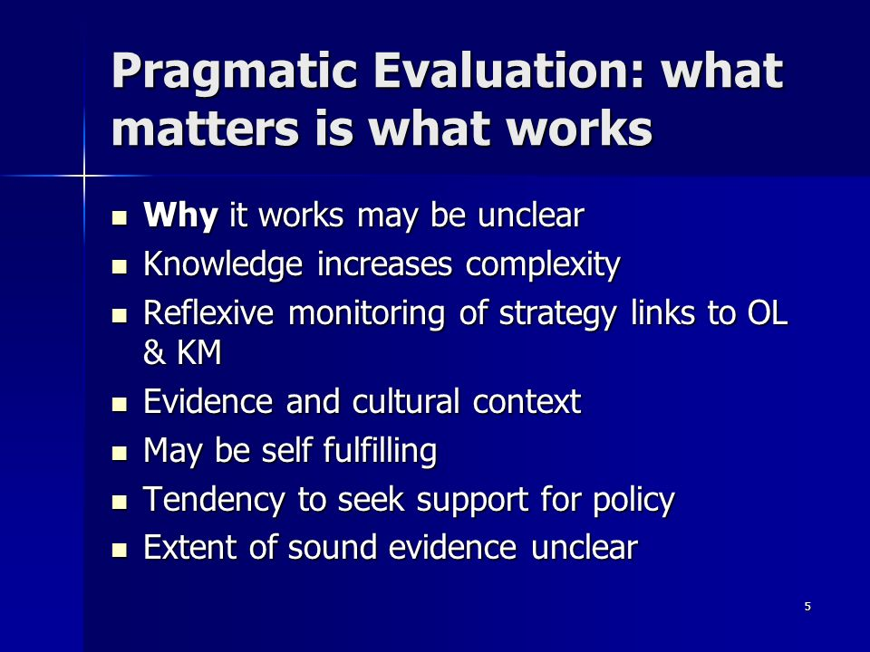 5 Pragmatic Evaluation: what matters is what works Why it works may be unclear Why it works may be unclear Knowledge increases complexity Knowledge increases complexity Reflexive monitoring of strategy links to OL & KM Reflexive monitoring of strategy links to OL & KM Evidence and cultural context Evidence and cultural context May be self fulfilling May be self fulfilling Tendency to seek support for policy Tendency to seek support for policy Extent of sound evidence unclear Extent of sound evidence unclear