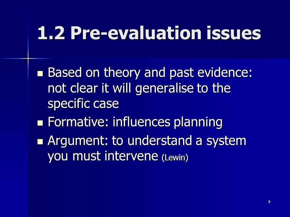9 1.2 Pre-evaluation issues Based on theory and past evidence: not clear it will generalise to the specific case Based on theory and past evidence: not clear it will generalise to the specific case Formative: influences planning Formative: influences planning Argument: to understand a system you must intervene (Lewin) Argument: to understand a system you must intervene (Lewin)