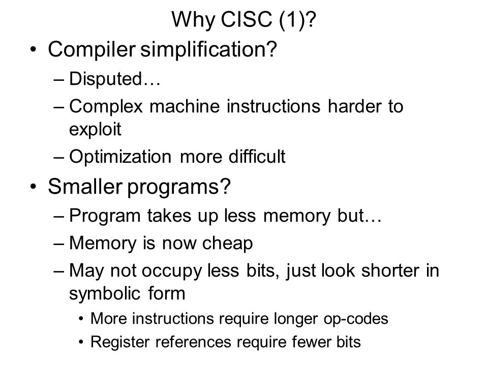 Why CISC (1)? Compiler simplification? –Disputed… –Complex machine instructions harder to exploit –Optimization more difficult Smaller programs? –Prog