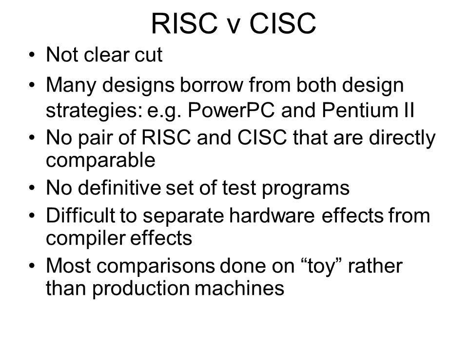 RISC v CISC Not clear cut Many designs borrow from both design strategies: e.g. PowerPC and Pentium II No pair of RISC and CISC that are directly comp