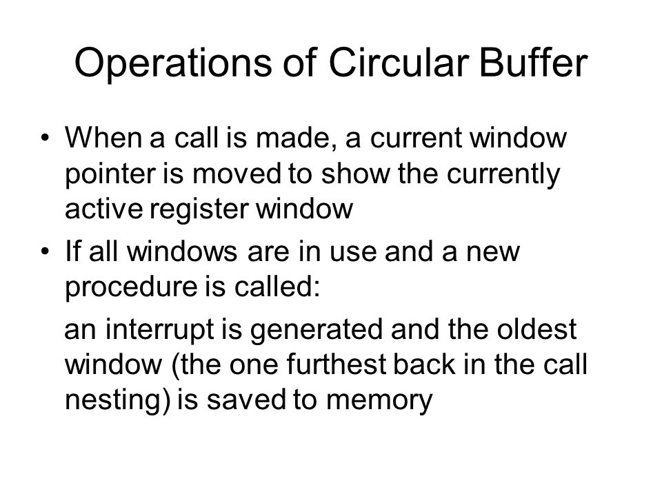 Operations of Circular Buffer When a call is made, a current window pointer is moved to show the currently active register window If all windows are i
