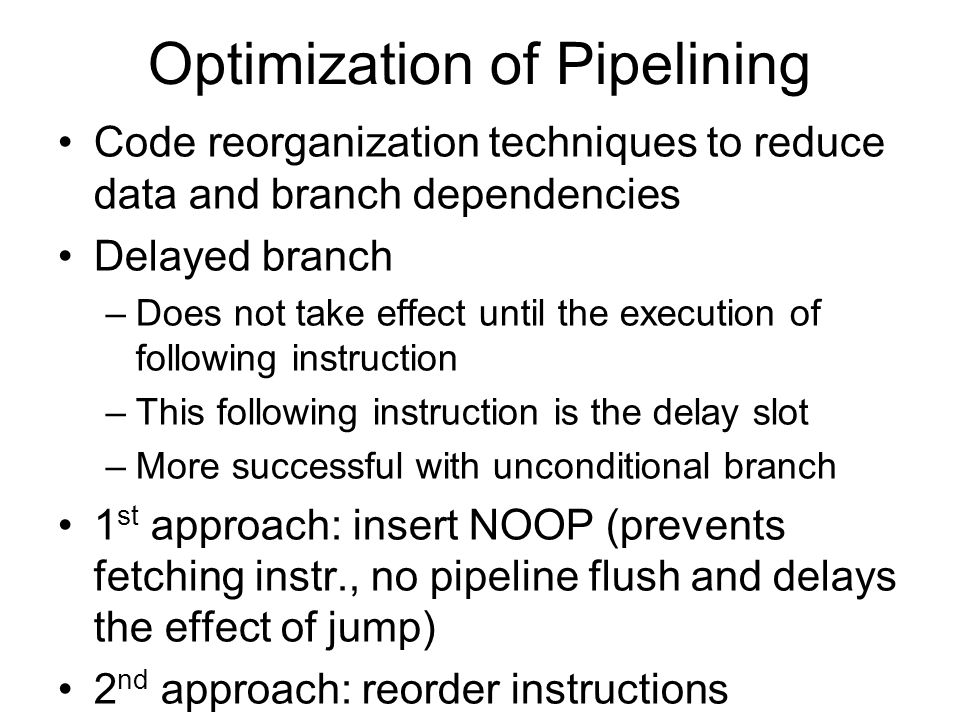 Optimization of Pipelining Code reorganization techniques to reduce data and branch dependencies Delayed branch –Does not take effect until the execut