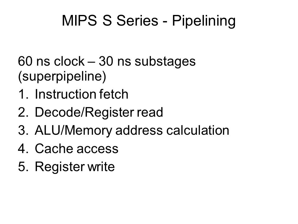 MIPS S Series - Pipelining 60 ns clock – 30 ns substages (superpipeline) 1.Instruction fetch 2.Decode/Register read 3.ALU/Memory address calculation 4