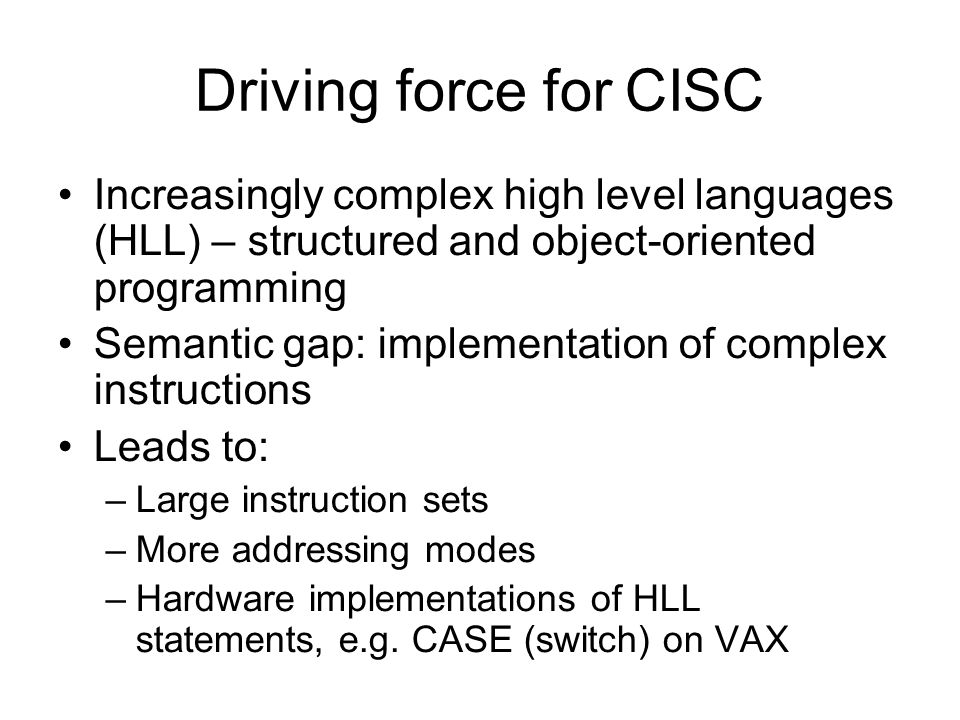 Driving force for CISC Increasingly complex high level languages (HLL) – structured and object-oriented programming Semantic gap: implementation of co