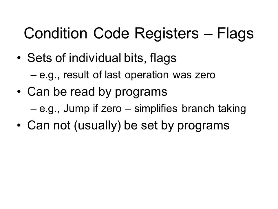 Condition Code Registers – Flags Sets of individual bits, flags –e.g., result of last operation was zero Can be read by programs –e.g., Jump if zero –