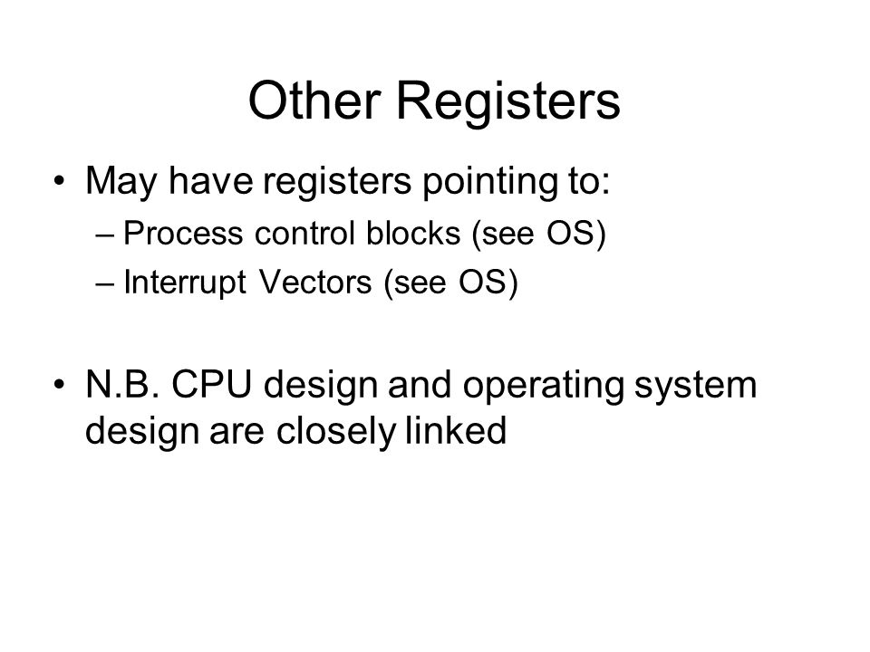 Other Registers May have registers pointing to: –Process control blocks (see OS) –Interrupt Vectors (see OS) N.B. CPU design and operating system desi