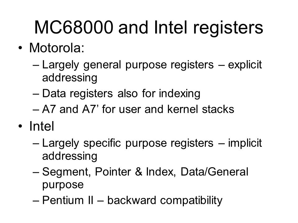 MC68000 and Intel registers Motorola: –Largely general purpose registers – explicit addressing –Data registers also for indexing –A7 and A7 for user a