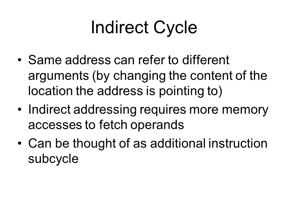 Indirect Cycle Same address can refer to different arguments (by changing the content of the location the address is pointing to) Indirect addressing