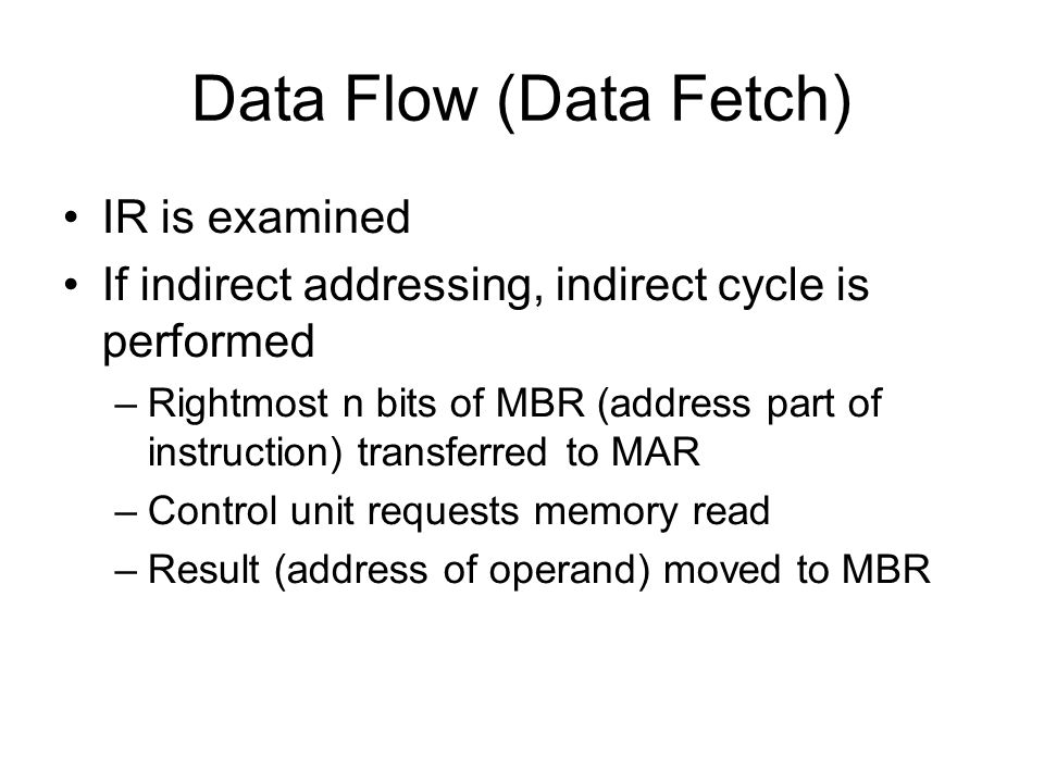 Data Flow (Data Fetch) IR is examined If indirect addressing, indirect cycle is performed –Rightmost n bits of MBR (address part of instruction) trans