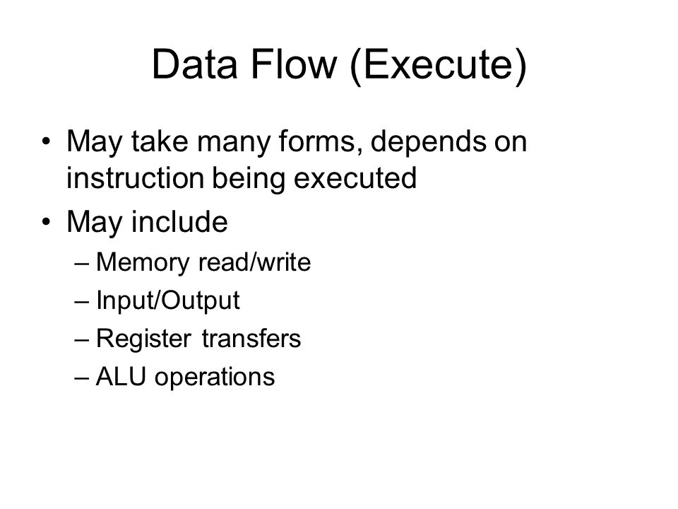 Data Flow (Execute) May take many forms, depends on instruction being executed May include –Memory read/write –Input/Output –Register transfers –ALU o
