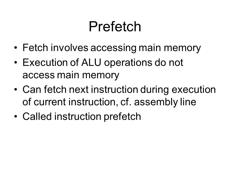 Prefetch Fetch involves accessing main memory Execution of ALU operations do not access main memory Can fetch next instruction during execution of cur
