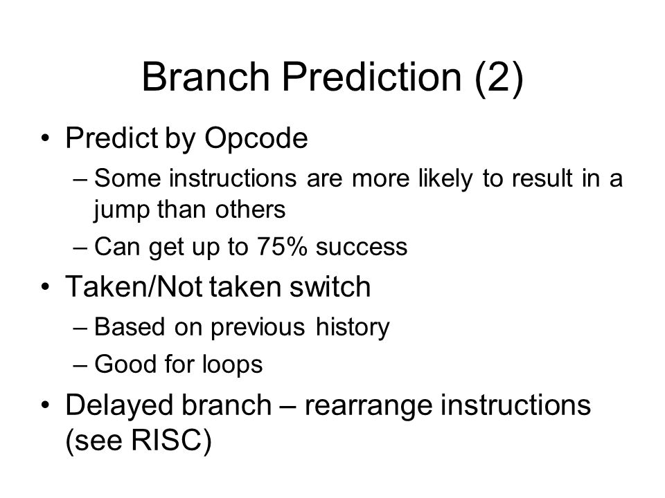 Branch Prediction (2) Predict by Opcode –Some instructions are more likely to result in a jump than others –Can get up to 75% success Taken/Not taken