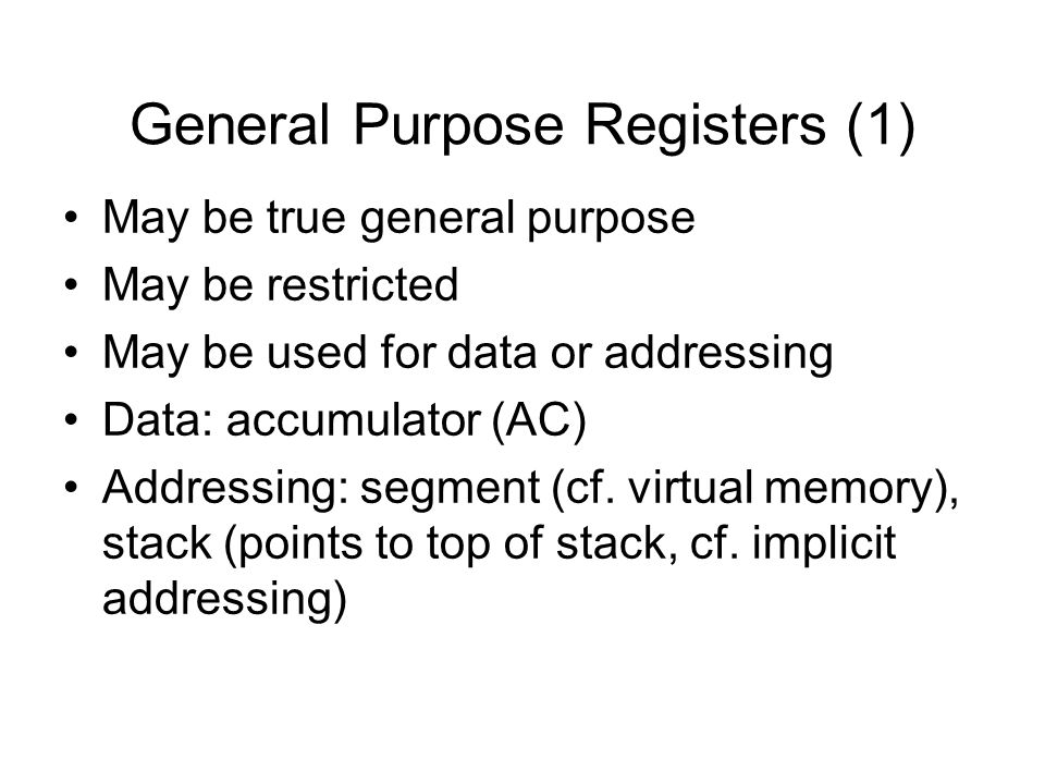 General Purpose Registers (2) Make them general purpose –Increased flexibility and programmer options –Increased instruction size & complexity, addressing Make them specialized –Smaller (faster) but more instructions –Less flexibility, addresses implicit in opcode