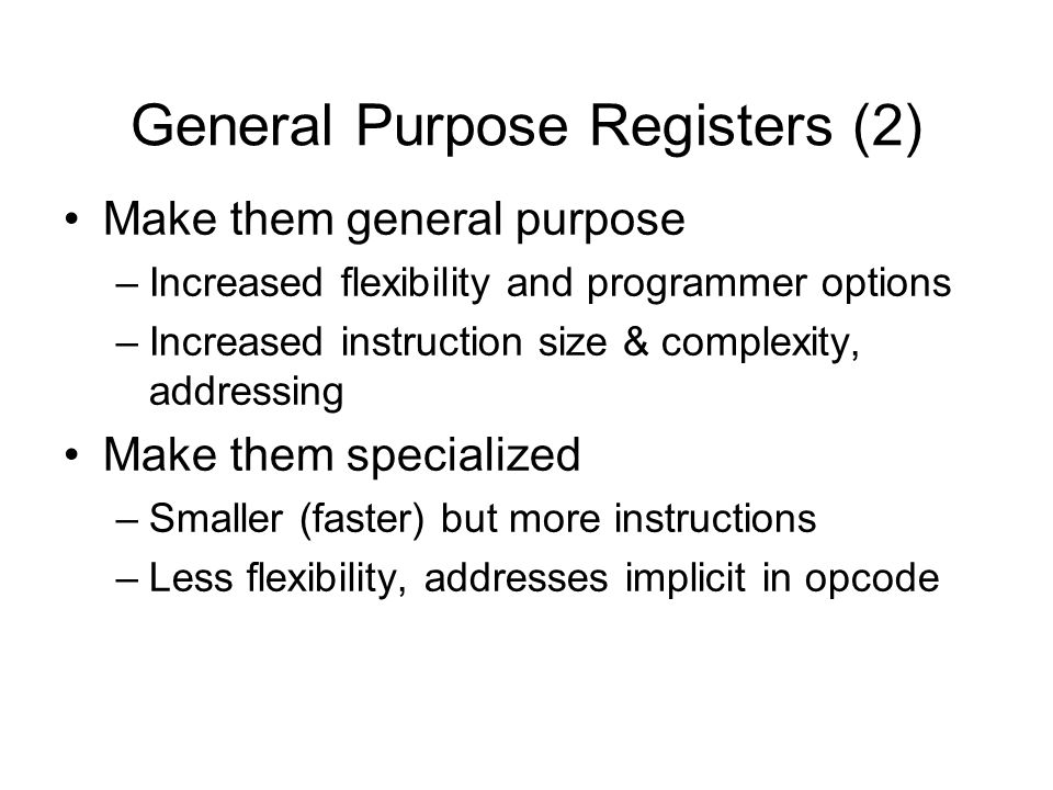 General Purpose Registers (2) Make them general purpose –Increased flexibility and programmer options –Increased instruction size & complexity, addres