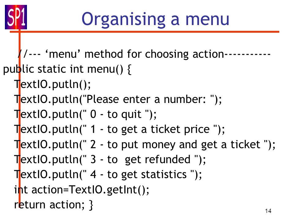14 Organising a menu //--- menu method for choosing action----------- public static int menu() { TextIO.putln(); TextIO.putln( Please enter a number: ); TextIO.putln( 0 - to quit ); TextIO.putln( 1 - to get a ticket price ); TextIO.putln( 2 - to put money and get a ticket ); TextIO.putln( 3 - to get refunded ); TextIO.putln( 4 - to get statistics ); int action=TextIO.getInt(); return action; }