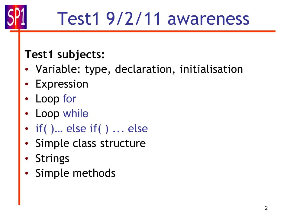 2 Test1 9/2/11 awareness Test1 subjects: Variable: type, declaration, initialisation Expression Loop for Loop while if( )… else if( )...