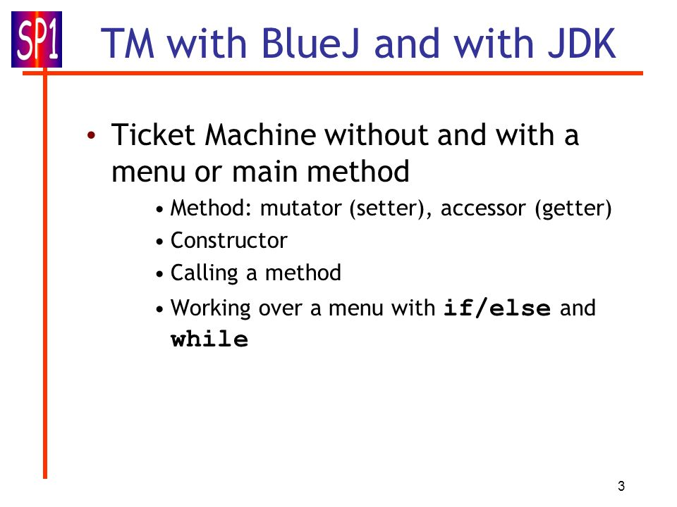 3 TM with BlueJ and with JDK Ticket Machine without and with a menu or main method Method: mutator (setter), accessor (getter) Constructor Calling a method Working over a menu with if/else and while