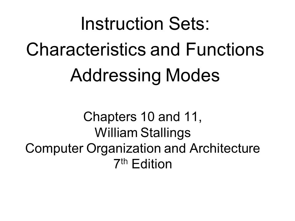 Chapters 10 and 11, William Stallings Computer Organization and Architecture 7 th Edition Instruction Sets: Characteristics and Functions Addressing M