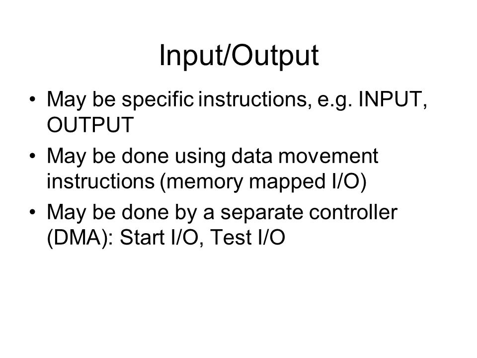 Input/Output May be specific instructions, e.g. INPUT, OUTPUT May be done using data movement instructions (memory mapped I/O) May be done by a separa