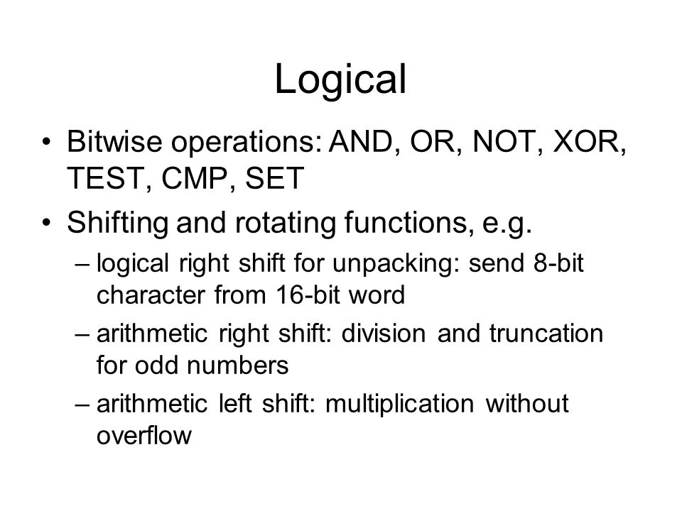 Logical Bitwise operations: AND, OR, NOT, XOR, TEST, CMP, SET Shifting and rotating functions, e.g. –logical right shift for unpacking: send 8-bit cha
