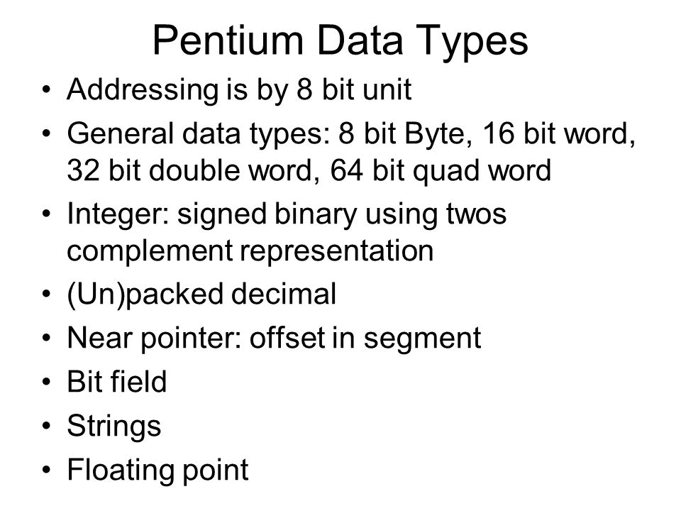 Pentium Data Types Addressing is by 8 bit unit General data types: 8 bit Byte, 16 bit word, 32 bit double word, 64 bit quad word Integer: signed binar