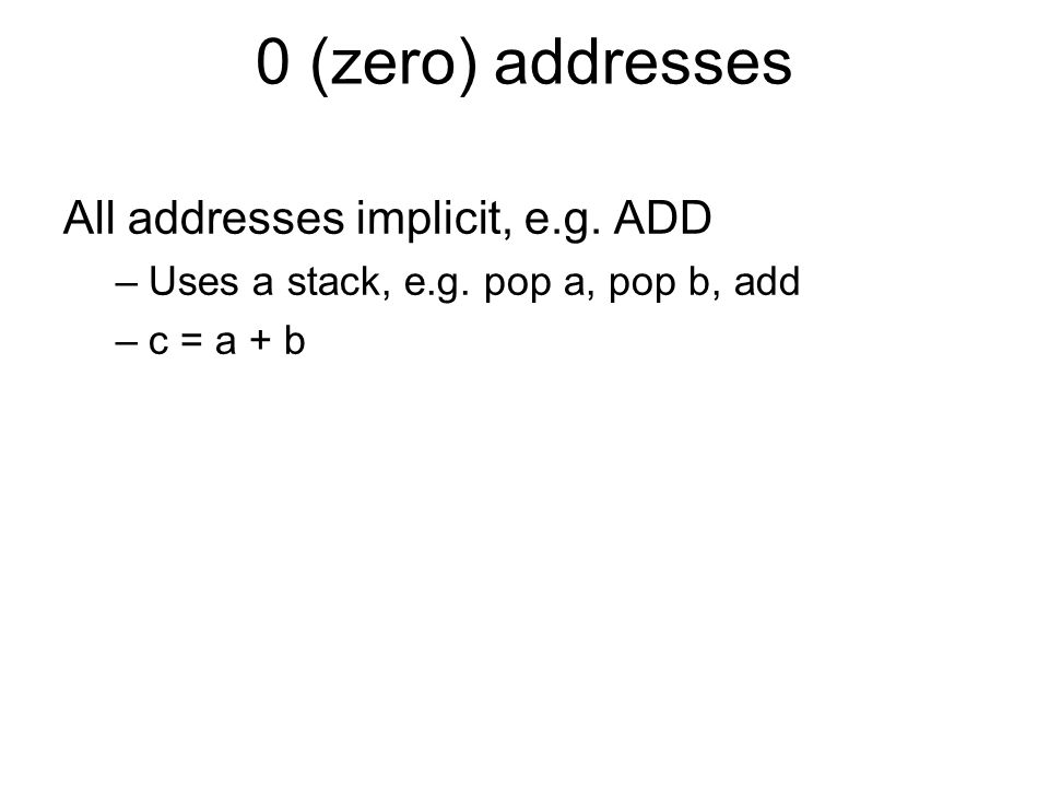 0 (zero) addresses All addresses implicit, e.g. ADD –Uses a stack, e.g. pop a, pop b, add –c = a + b