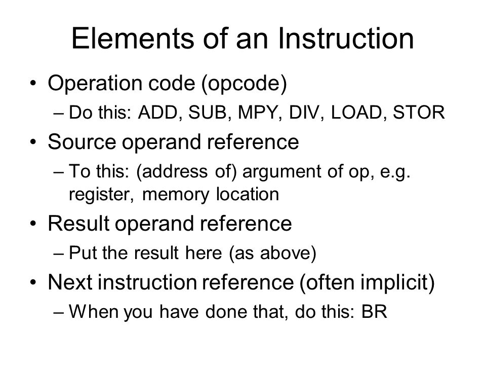 Elements of an Instruction Operation code (opcode) –Do this: ADD, SUB, MPY, DIV, LOAD, STOR Source operand reference –To this: (address of) argument o