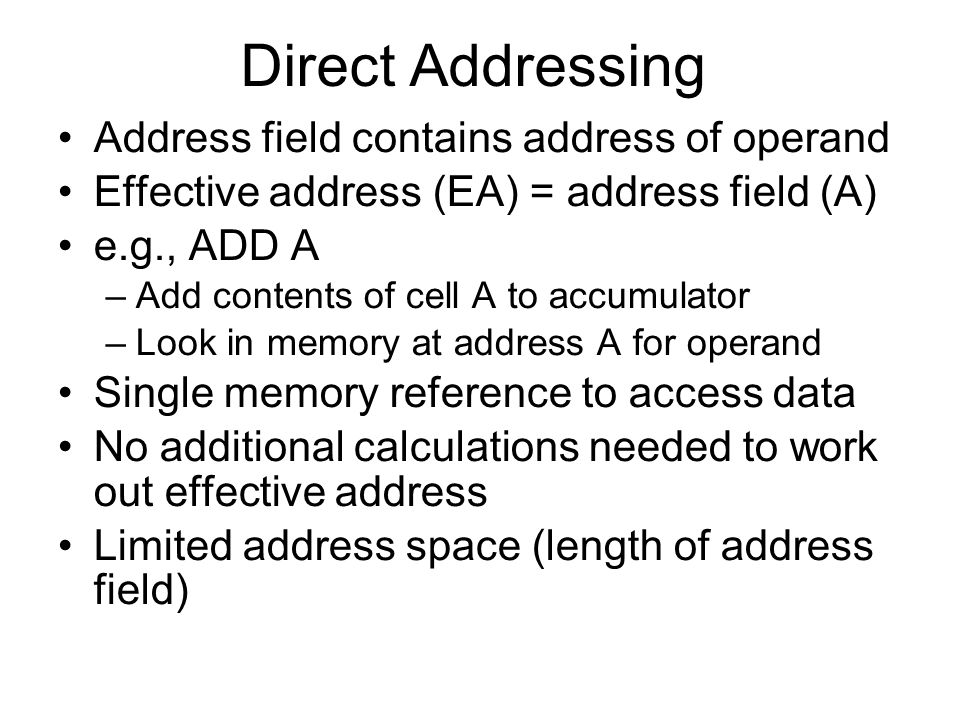 Direct Addressing Address field contains address of operand Effective address (EA) = address field (A) e.g., ADD A –Add contents of cell A to accumula