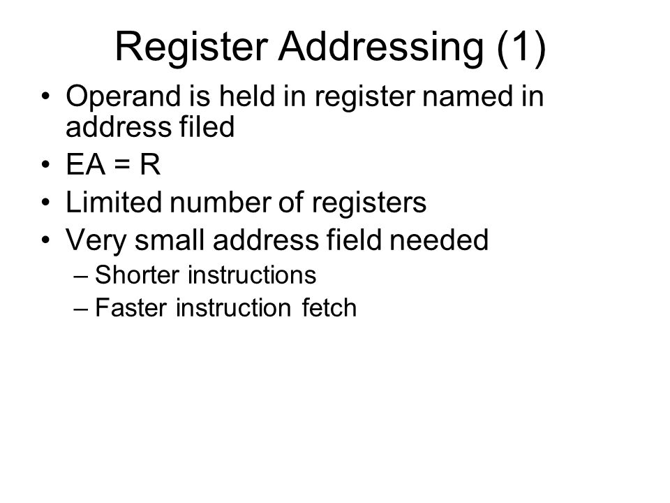 Register Addressing (1) Operand is held in register named in address filed EA = R Limited number of registers Very small address field needed –Shorter