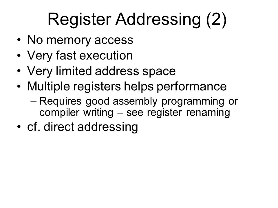 Register Addressing (2) No memory access Very fast execution Very limited address space Multiple registers helps performance –Requires good assembly p