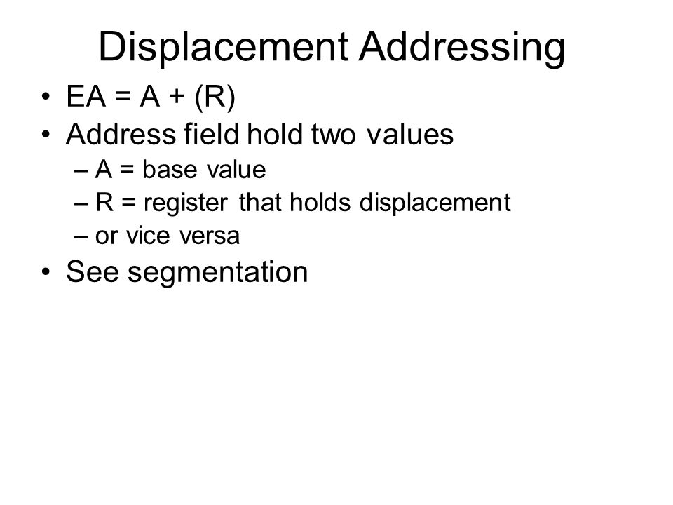 Displacement Addressing EA = A + (R) Address field hold two values –A = base value –R = register that holds displacement –or vice versa See segmentati
