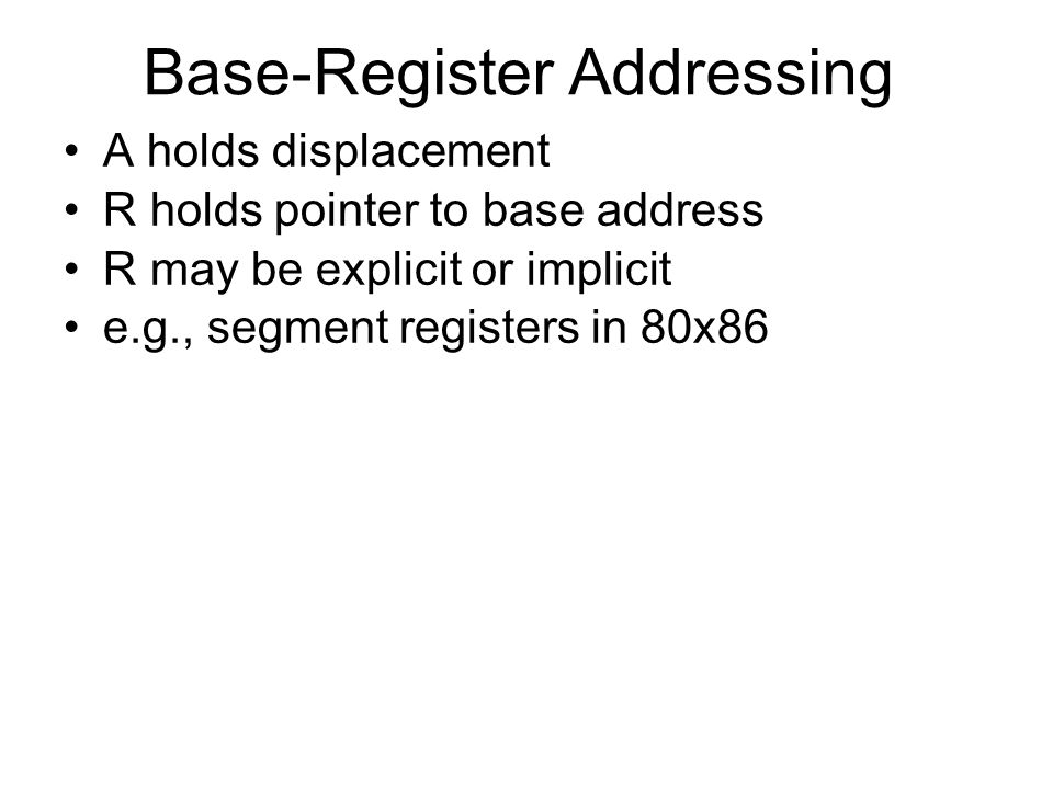 Base-Register Addressing A holds displacement R holds pointer to base address R may be explicit or implicit e.g., segment registers in 80x86
