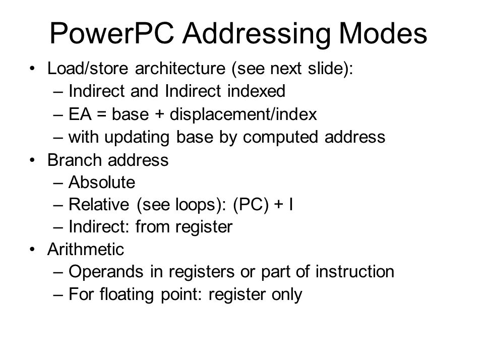 PowerPC Addressing Modes Load/store architecture (see next slide): –Indirect and Indirect indexed –EA = base + displacement/index –with updating base