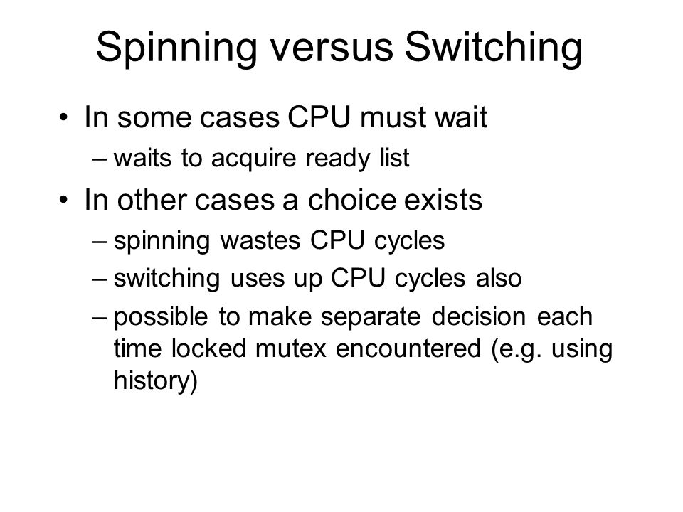Spinning versus Switching In some cases CPU must wait –waits to acquire ready list In other cases a choice exists –spinning wastes CPU cycles –switchi
