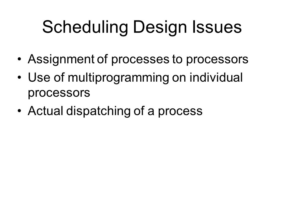 Scheduling Design Issues Assignment of processes to processors Use of multiprogramming on individual processors Actual dispatching of a process