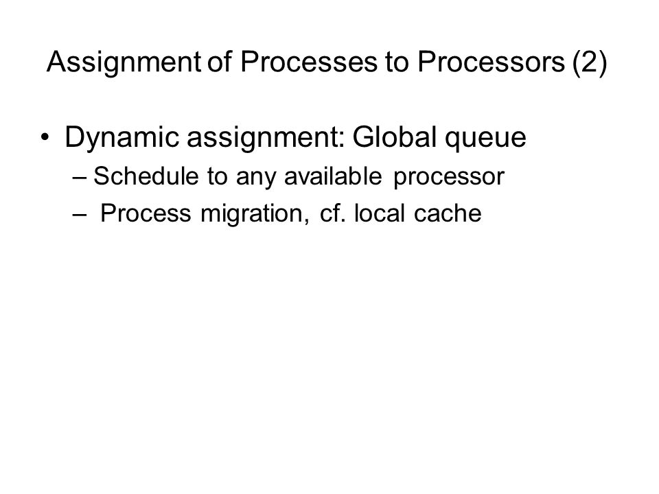 Assignment of Processes to Processors (2) Dynamic assignment: Global queue –Schedule to any available processor – Process migration, cf. local cache
