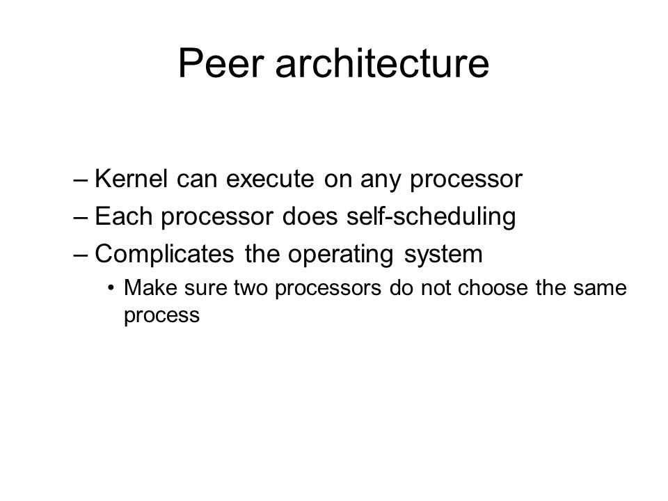 Peer architecture –Kernel can execute on any processor –Each processor does self-scheduling –Complicates the operating system Make sure two processors