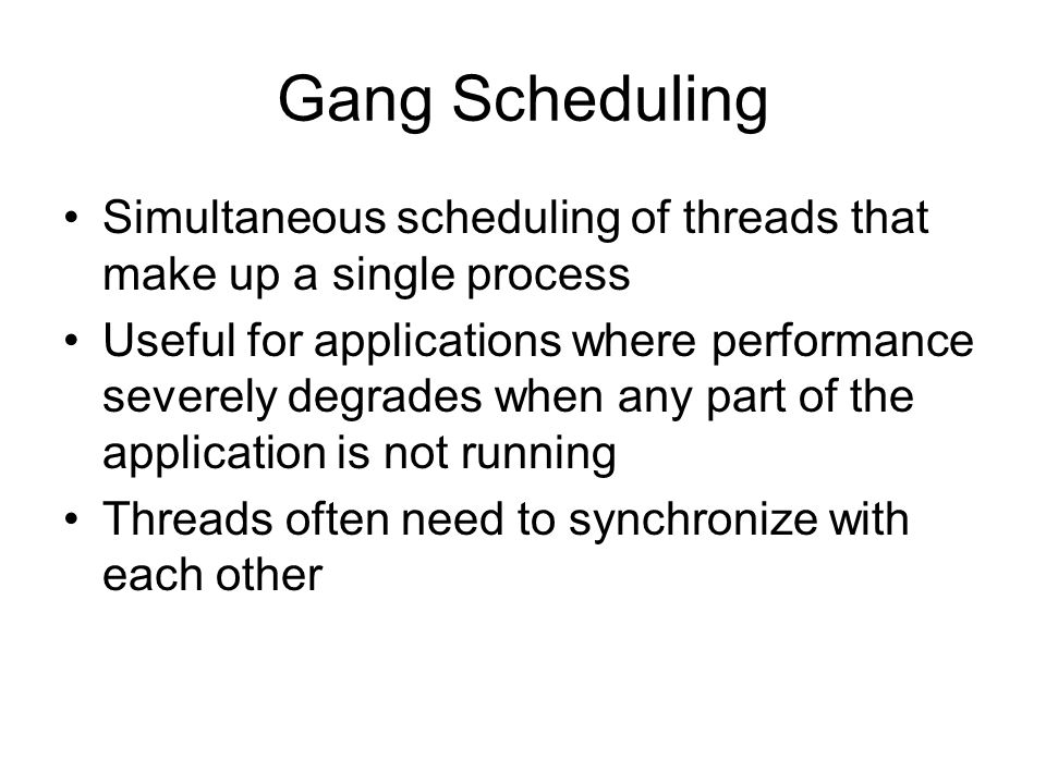 Gang Scheduling Simultaneous scheduling of threads that make up a single process Useful for applications where performance severely degrades when any
