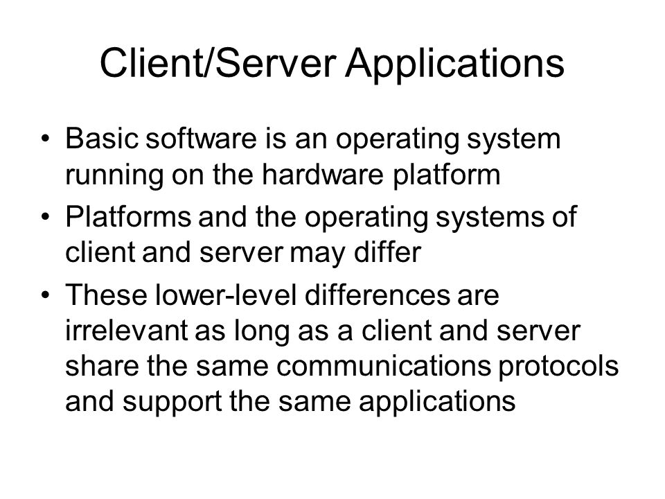 Client/Server Applications Basic software is an operating system running on the hardware platform Platforms and the operating systems of client and se