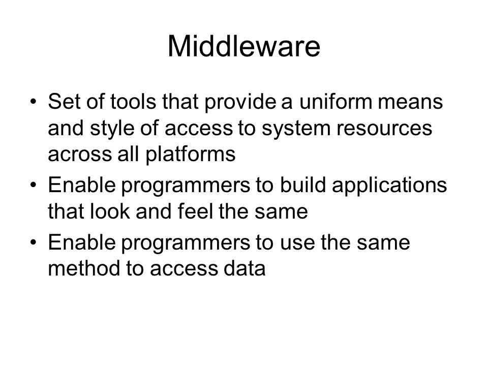 Middleware Set of tools that provide a uniform means and style of access to system resources across all platforms Enable programmers to build applicat