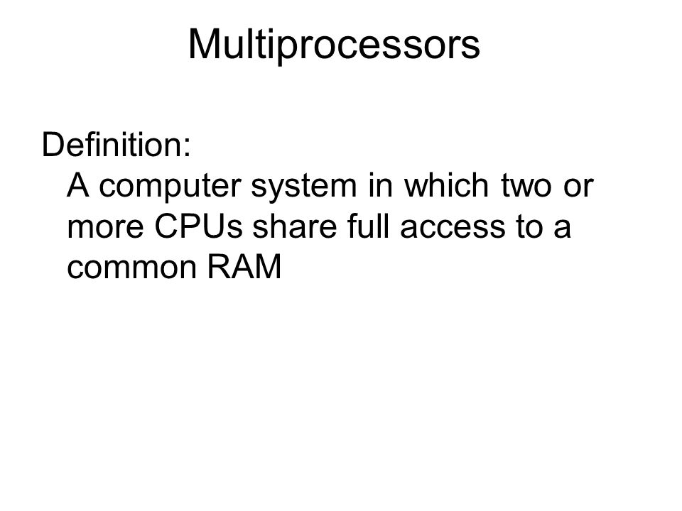 Multiprocessors Definition: A computer system in which two or more CPUs share full access to a common RAM