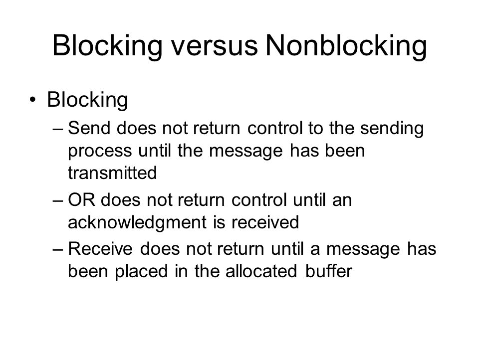 Blocking versus Nonblocking Blocking –Send does not return control to the sending process until the message has been transmitted –OR does not return c
