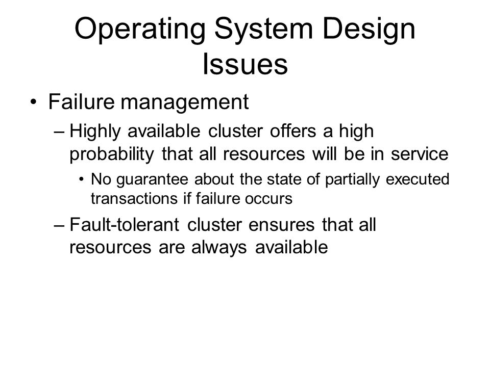 Operating System Design Issues Failure management –Highly available cluster offers a high probability that all resources will be in service No guarant
