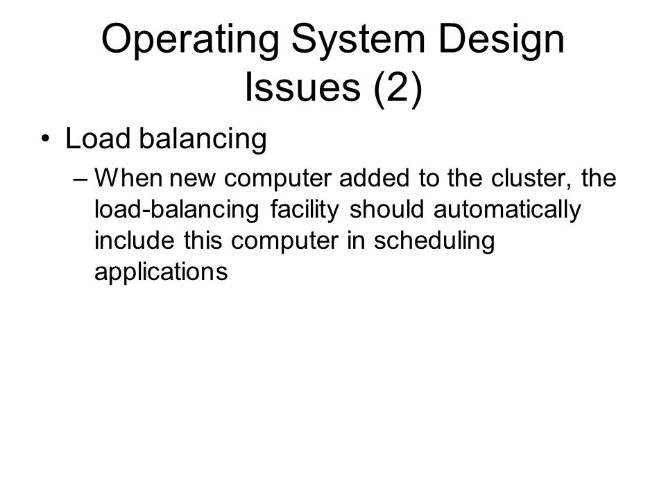 Operating System Design Issues (2) Load balancing –When new computer added to the cluster, the load-balancing facility should automatically include th